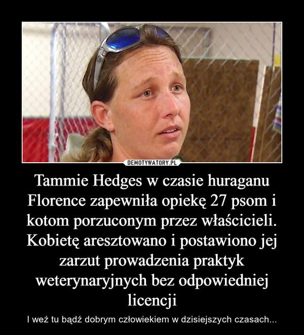 Tammie Hedges w czasie huraganu Florence zapewniła opiekę 27 psom i kotom porzuconym przez właścicieli. Kobietę aresztowano i postawiono jej zarzut prowadzenia praktyk weterynaryjnych bez odpowiedniej licencji – I weź tu bądź dobrym człowiekiem w dzisiejszych czasach...