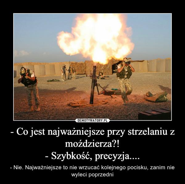 - Co jest najważniejsze przy strzelaniu z moździerza?!- Szybkość, precyzja.... – - Nie. Najważniejsze to nie wrzucać kolejnego pocisku, zanim nie wyleci poprzedni