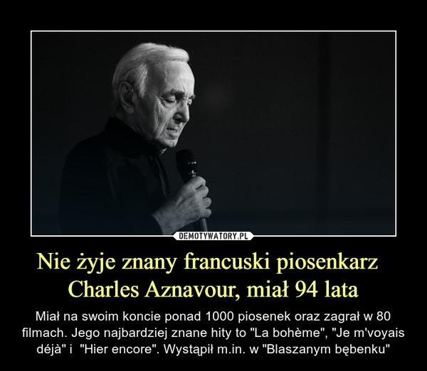"""Nie żyje znany francuski piosenkarz  Charles Aznavour, miał 94 lata – Miał na swoim koncie ponad 1000 piosenek oraz zagrał w 80 filmach. Jego najbardziej znane hity to """"La bohème"""", """"Je m'voyais déjà"""" i  """"Hier encore"""". Wystąpił m.in. w """"Blaszanym bębenku"""""""