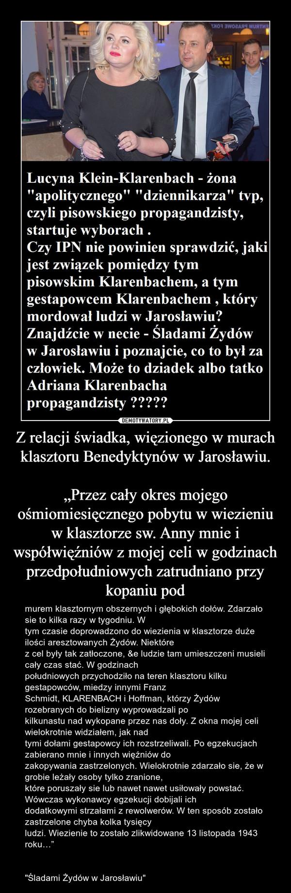"""Z relacji świadka, więzionego w murach klasztoru Benedyktynów w Jarosławiu.""""Przez cały okres mojego ośmiomiesięcznego pobytu w wiezieniu w klasztorze sw. Anny mnie iwspółwięźniów z mojej celi w godzinach przedpołudniowych zatrudniano przy kopaniu pod – murem klasztornym obszernych i głębokich dołów. Zdarzało sie to kilka razy w tygodniu. Wtym czasie doprowadzono do wiezienia w klasztorze duże ilości aresztowanych Żydów. Niektórez cel były tak zatłoczone, &e ludzie tam umieszczeni musieli cały czas stać. W godzinachpołudniowych przychodziło na teren klasztoru kilku gestapowców, miedzy innymi FranzSchmidt, KLARENBACH i Hoffman, którzy Żydów rozebranych do bielizny wyprowadzali pokilkunastu nad wykopane przez nas doły. Z okna mojej celi wielokrotnie widziałem, jak nadtymi dołami gestapowcy ich rozstrzeliwali. Po egzekucjach zabierano mnie i innych więźniów dozakopywania zastrzelonych. Wielokrotnie zdarzało sie, że w grobie leżały osoby tylko zranione,które poruszały sie lub nawet nawet usiłowały powstać. Wówczas wykonawcy egzekucji dobijali ichdodatkowymi strzałami z rewolwerów. W ten sposób zostało zastrzelone chyba kolka tysięcyludzi. Wiezienie to zostało zlikwidowane 13 listopada 1943 roku…""""""""Śladami Żydów w Jarosławiu"""""""