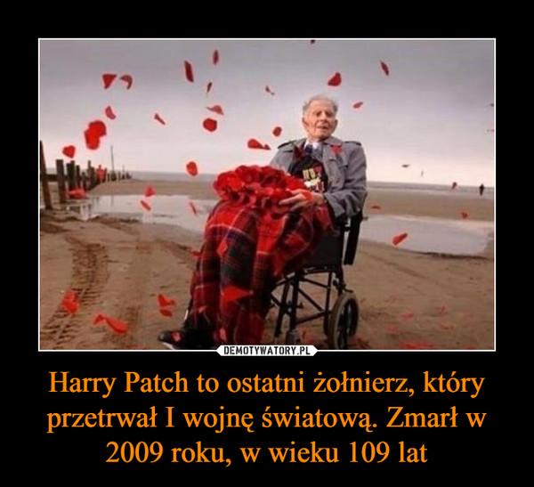 Harry Patch to ostatni żołnierz, który przetrwał I wojnę światową. Zmarł w 2009 roku, w wieku 109 lat –