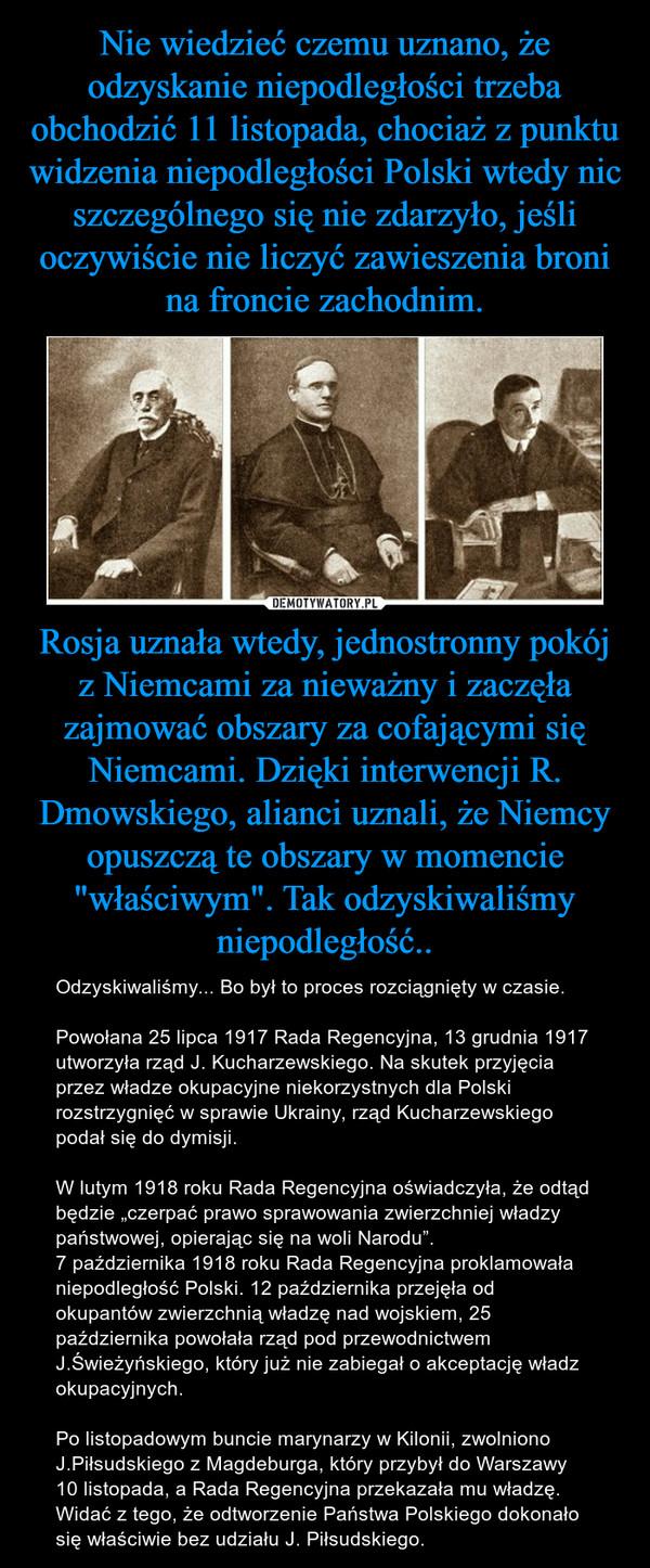 """Rosja uznała wtedy, jednostronny pokój z Niemcami za nieważny i zaczęła zajmować obszary za cofającymi się Niemcami. Dzięki interwencji R. Dmowskiego, alianci uznali, że Niemcy opuszczą te obszary w momencie """"właściwym"""". Tak odzyskiwaliśmy niepodległość.. – Odzyskiwaliśmy... Bo był to proces rozciągnięty w czasie. Powołana 25 lipca 1917 Rada Regencyjna, 13 grudnia 1917 utworzyła rząd J. Kucharzewskiego. Na skutek przyjęcia przez władze okupacyjne niekorzystnych dla Polski rozstrzygnięć w sprawie Ukrainy, rząd Kucharzewskiego podał się do dymisji. W lutym 1918 roku Rada Regencyjna oświadczyła, że odtąd będzie """"czerpać prawo sprawowania zwierzchniej władzy państwowej, opierając się na woli Narodu"""".7 października 1918 roku Rada Regencyjna proklamowała niepodległość Polski. 12 października przejęła od okupantów zwierzchnią władzę nad wojskiem, 25 października powołała rząd pod przewodnictwem J.Świeżyńskiego, który już nie zabiegał o akceptację władz okupacyjnych.Po listopadowym buncie marynarzy w Kilonii, zwolniono J.Piłsudskiego z Magdeburga, który przybył do Warszawy 10 listopada, a Rada Regencyjna przekazała mu władzę. Widać z tego, że odtworzenie Państwa Polskiego dokonało się właściwie bez udziału J. Piłsudskiego."""