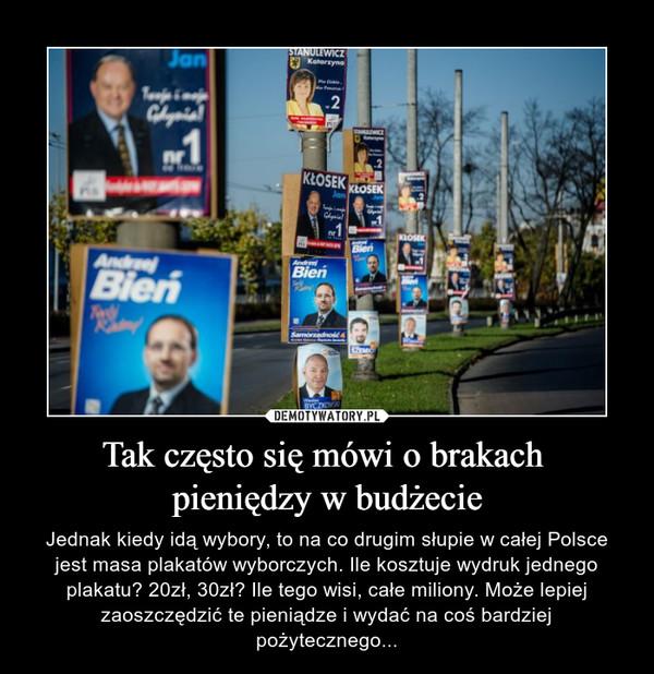 Tak często się mówi o brakach pieniędzy w budżecie – Jednak kiedy idą wybory, to na co drugim słupie w całej Polsce jest masa plakatów wyborczych. Ile kosztuje wydruk jednego plakatu? 20zł, 30zł? Ile tego wisi, całe miliony. Może lepiej zaoszczędzić te pieniądze i wydać na coś bardziej pożytecznego...