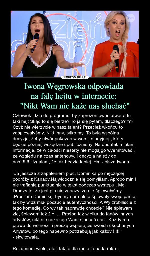 """Iwona Węgrowska odpowiada na falę hejtu w internecie: """"Nikt Wam nie każe nas słuchać"""" – Człowiek idzie do programu, by zaprezentować utwór a tu taki hejt Skąd to się bierze? To ja się pytam, dlaczego???? Czyż nie wierzycie w nasz talent? Przecież wkońcu to zaśpiewałyśmy. Nikt inny, tylko my. To była wspólna decyzja, żeby utwór pokazać w wersji studyjnej , który będzie później wszędzie upubliczniony. Na dodatek miałam informacje, że w całości niestety nie mogą go wyemitować , ze względu na czas antenowy. I decyzja należy do nas!!!!!!!!Uznałam, że tak będzie lepiej. Hm - pisze Iwona.""""Ja jeszcze z zapaleniem płuc, Dominika po męczącej podróży z Kanady.Najwidocznie się pomyliłam. Apropo min i nie trafiania punktualnie w tekst podczas występu . Moi Drodzy to, że jest plb nie znaczy, że nie śpiewałyśmy .Prosiłam Dominikę, byśmy normalnie śpiewały swoje partie, tak by widz miał poczucie autentyczności. A Wy zrobiliście z tego komedię. Co wy tak naprawdę chcecie? Nie śpiewam źle, śpiewam też źle..... Prośba też wielka do fanów innych artystów, nikt nie nakazuje Wam słuchać nas . Każdy ma prawo do wolności i proszę wspierajcie swoich ukochanych Artystów, bo tego napewno potrzebują jak każdy !!!!! """" - skwitowała.Rozumiem wiele, ale i tak to dla mnie żenada roku..."""