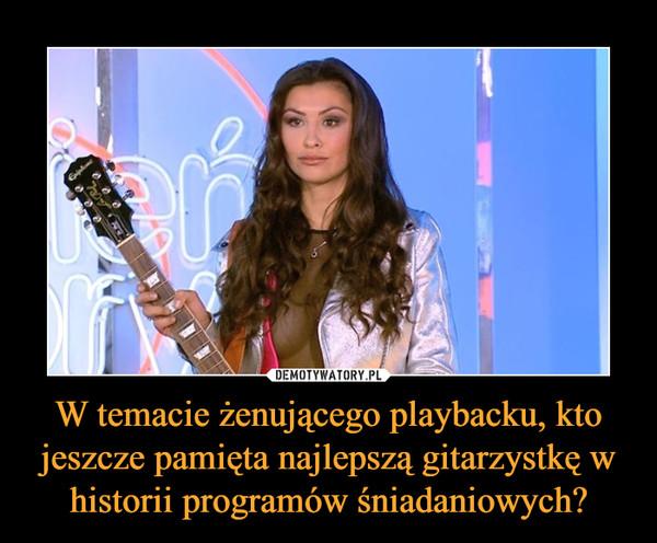 W temacie żenującego playbacku, kto jeszcze pamięta najlepszą gitarzystkę w historii programów śniadaniowych? –