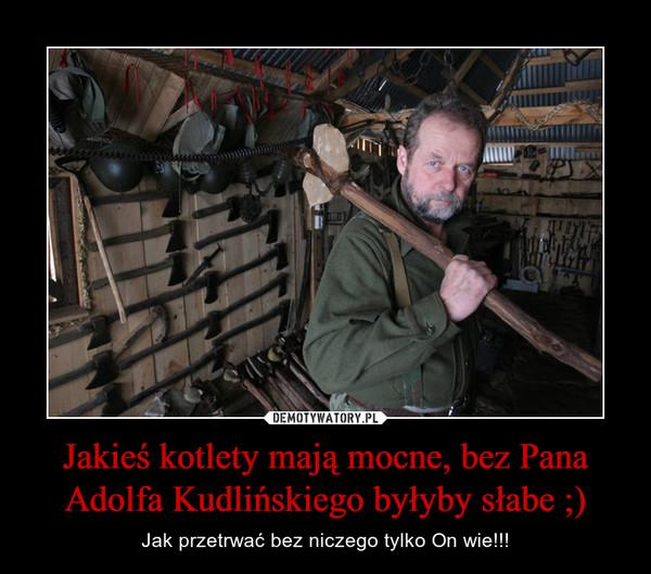 Jakieś kotlety mają mocne, bez Pana Adolfa Kudlińskiego byłyby słabe ;) – Jak przetrwać bez niczego tylko On wie!!!