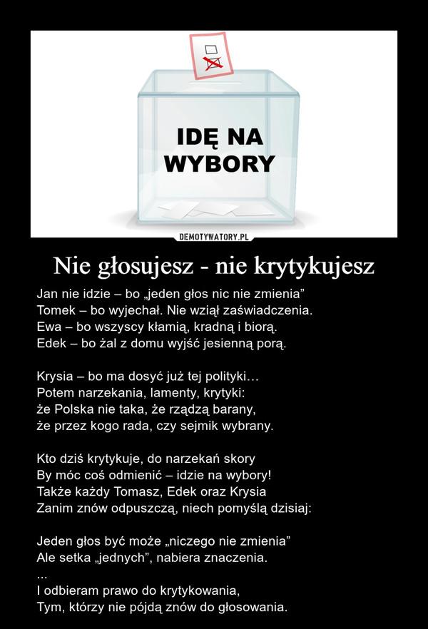 """Nie głosujesz - nie krytykujesz – Jan nie idzie – bo """"jeden głos nic nie zmienia""""Tomek – bo wyjechał. Nie wziął zaświadczenia.Ewa – bo wszyscy kłamią, kradną i biorą.Edek – bo żal z domu wyjść jesienną porą.Krysia – bo ma dosyć już tej polityki…Potem narzekania, lamenty, krytyki:że Polska nie taka, że rządzą barany,że przez kogo rada, czy sejmik wybrany.Kto dziś krytykuje, do narzekań skoryBy móc coś odmienić – idzie na wybory! Także każdy Tomasz, Edek oraz KrysiaZanim znów odpuszczą, niech pomyślą dzisiaj:Jeden głos być może """"niczego nie zmienia""""Ale setka """"jednych"""", nabiera znaczenia. ...I odbieram prawo do krytykowania,Tym, którzy nie pójdą znów do głosowania."""
