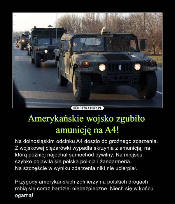 Amerykańskie wojsko zgubiło amunicję na A4! – Na dolnośląskim odcinku A4 doszło do groźnego zdarzenia. Z wojskowej ciężarówki wypadła skrzynia z amunicją, na którą później najechał samochód cywilny. Na miejscu szybko pojawiła się polska policja i żandarmeria. Na szczęście w wyniku zdarzenia nikt nie ucierpiał.Przygody amerykańskich żołnierzy na polskich drogach robią się coraz bardziej niebezpieczne. Niech się w końcu ogarną!