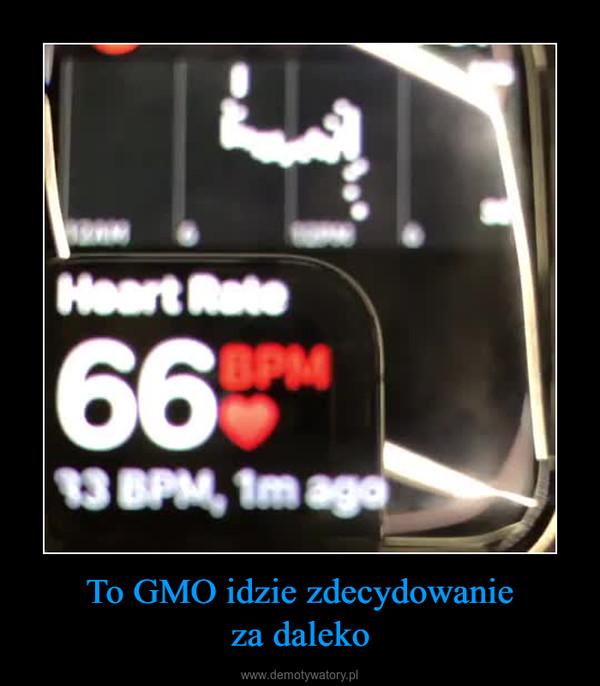 To GMO idzie zdecydowanieza daleko –