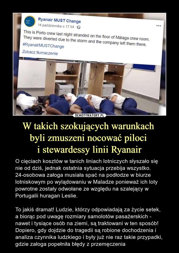W takich szokujących warunkach byli zmuszeni nocować piloci i stewardessy linii Ryanair – O cięciach kosztów w tanich liniach lotniczych słyszało się nie od dziś, jednak ostatnia sytuacja przebija wszystko. 24-osobowa załoga musiała spać na podłodze w biurze lotniskowym po wylądowaniu w Maladze ponieważ ich loty powrotne zostały odwołane ze względu na szalejący w Portugalii huragan Leslie.To jakiś dramat! Ludzie, którzy odpowiadają za życie setek, a biorąc pod uwagę rozmiary samolotów pasażerskich - nawet i tysiące osób na ziemi, są traktowani w ten sposób! Dopiero, gdy dojdzie do tragedii są robione dochodzenia i analiza czynnika ludzkiego i były już nie raz takie przypadki, gdzie załoga popełniła błędy z przemęczenia Ryanair must change This is porto crew last night stranded on the floor on the malaga crew room. They were diverted due to the storm and the company left them there