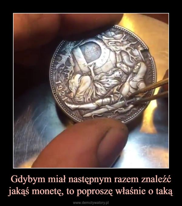 Gdybym miał następnym razem znaleźć jakąś monetę, to poproszę właśnie o taką –