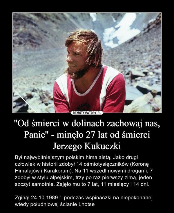 ''Od śmierci w dolinach zachowaj nas, Panie'' - minęło 27 lat od śmierciJerzego Kukuczki – Był najwybitniejszym polskim himalaistą. Jako drugi człowiek w historii zdobył 14 ośmiotysięczników (Koronę Himalajów i Karakorum). Na 11 wszedł nowymi drogami, 7 zdobył w stylu alpejskim, trzy po raz pierwszy zimą, jeden szczyt samotnie. Zajęło mu to 7 lat, 11 miesięcy i 14 dni. Zginął 24.10.1989 r. podczas wspinaczki na niepokonanej wtedy południowej ścianie Lhotse