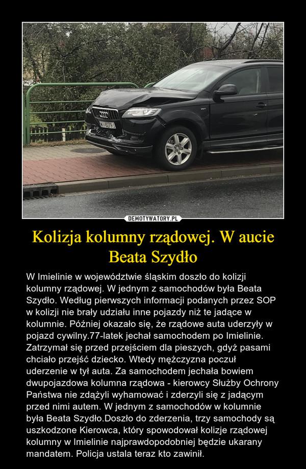 Kolizja kolumny rządowej. W aucie Beata Szydło – W Imielinie w województwie śląskim doszło do kolizji kolumny rządowej. W jednym z samochodów była Beata Szydło. Według pierwszych informacji podanych przez SOP w kolizji nie brały udziału inne pojazdy niż te jadące w kolumnie. Później okazało się, że rządowe auta uderzyły w pojazd cywilny.77-latek jechał samochodem po Imielinie. Zatrzymał się przed przejściem dla pieszych, gdyż pasami chciało przejść dziecko. Wtedy mężczyzna poczuł uderzenie w tył auta. Za samochodem jechała bowiem dwupojazdowa kolumna rządowa - kierowcy Służby Ochrony Państwa nie zdążyli wyhamować i zderzyli się z jadącym przed nimi autem. W jednym z samochodów w kolumnie była Beata Szydło.Doszło do zderzenia, trzy samochody są uszkodzone Kierowca, który spowodował kolizje rządowej kolumny w Imielinie najprawdopodobniej będzie ukarany mandatem. Policja ustala teraz kto zawinił.