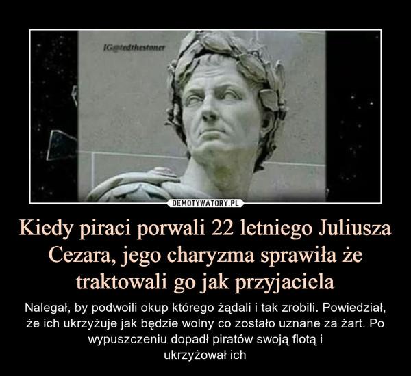 Kiedy piraci porwali 22 letniego Juliusza Cezara, jego charyzma sprawiła że traktowali go jak przyjaciela – Nalegał, by podwoili okup którego żądali i tak zrobili. Powiedział, że ich ukrzyżuje jak będzie wolny co zostało uznane za żart. Po wypuszczeniu dopadł piratów swoją flotą iukrzyżował ich