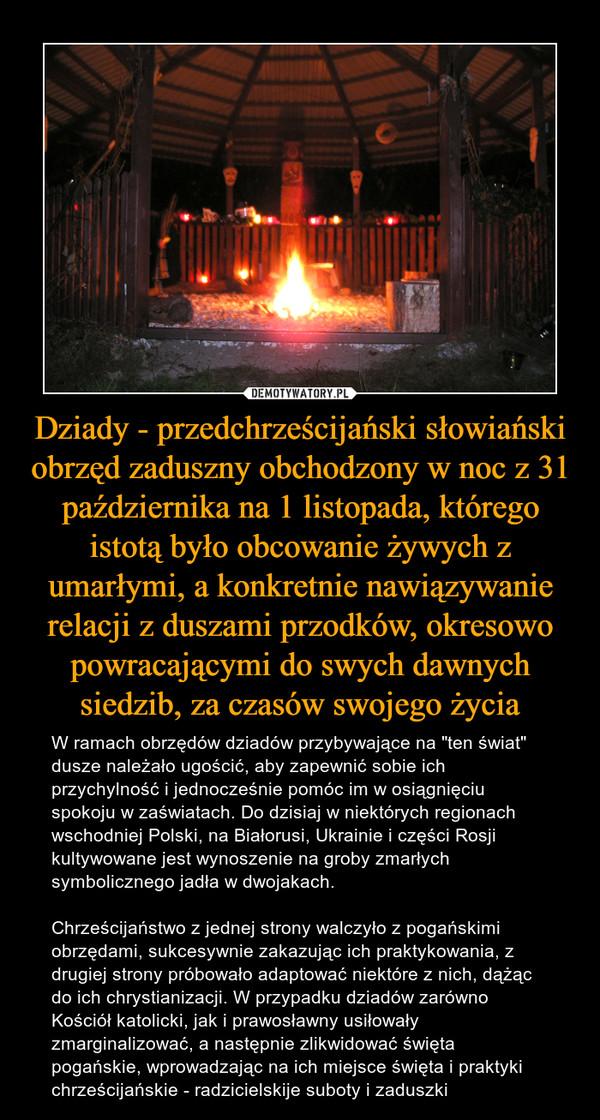"""Dziady - przedchrześcijański słowiański obrzęd zaduszny obchodzony w noc z 31 października na 1 listopada, którego istotą było obcowanie żywych z umarłymi, a konkretnie nawiązywanie relacji z duszami przodków, okresowo powracającymi do swych dawnych siedzib, za czasów swojego życia – W ramach obrzędów dziadów przybywające na """"ten świat"""" dusze należało ugościć, aby zapewnić sobie ich przychylność i jednocześnie pomóc im w osiągnięciu spokoju w zaświatach. Do dzisiaj w niektórych regionach wschodniej Polski, na Białorusi, Ukrainie i części Rosji kultywowane jest wynoszenie na groby zmarłych symbolicznego jadła w dwojakach. Chrześcijaństwo z jednej strony walczyło z pogańskimi obrzędami, sukcesywnie zakazując ich praktykowania, z drugiej strony próbowało adaptować niektóre z nich, dążąc do ich chrystianizacji. W przypadku dziadów zarówno Kościół katolicki, jak i prawosławny usiłowały zmarginalizować, a następnie zlikwidować święta pogańskie, wprowadzając na ich miejsce święta i praktyki chrześcijańskie - radzicielskije suboty i zaduszki"""