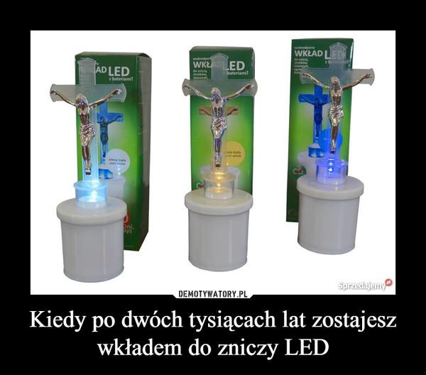 Kiedy po dwóch tysiącach lat zostajesz wkładem do zniczy LED –