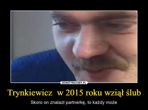Trynkiewicz  w 2015 roku wziął ślub