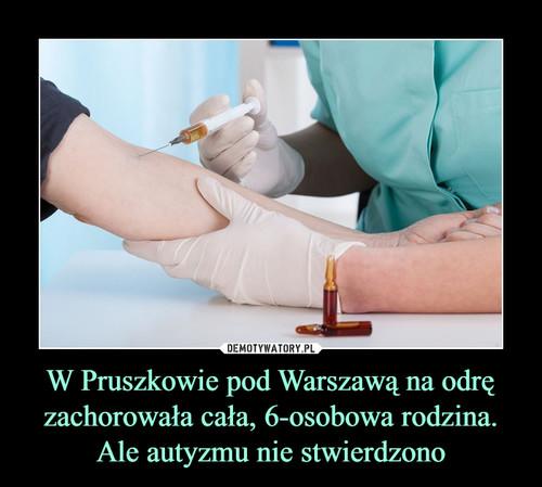 W Pruszkowie pod Warszawą na odrę zachorowała cała, 6-osobowa rodzina. Ale autyzmu nie stwierdzono