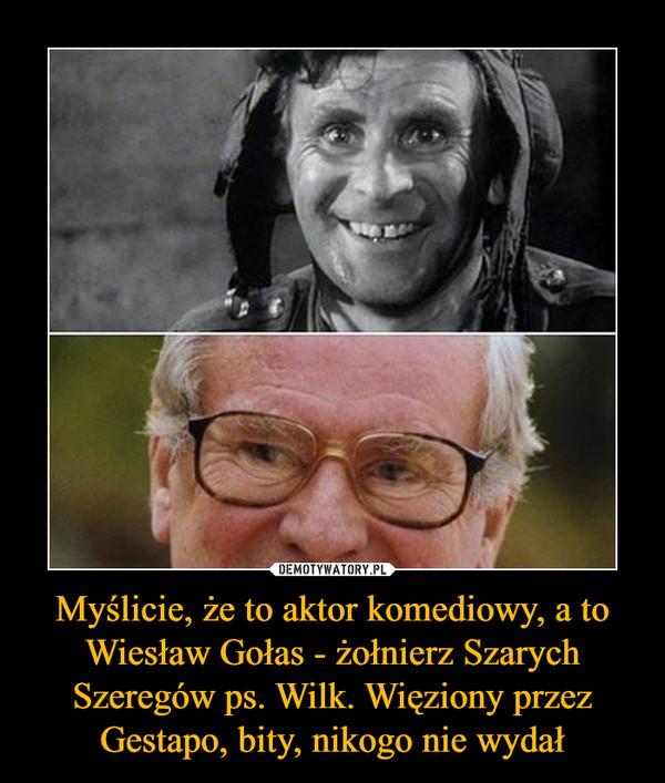Myślicie, że to aktor komediowy, a to Wiesław Gołas - żołnierz Szarych Szeregów ps. Wilk. Więziony przez Gestapo, bity, nikogo nie wydał –