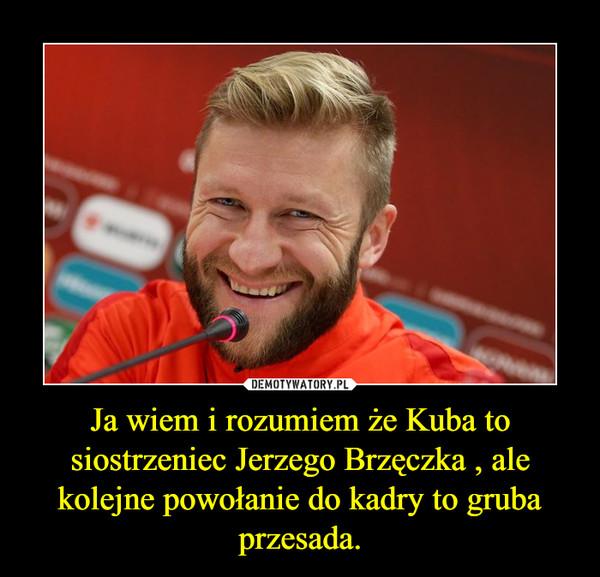 Ja wiem i rozumiem że Kuba to siostrzeniec Jerzego Brzęczka , ale kolejne powołanie do kadry to gruba przesada. –
