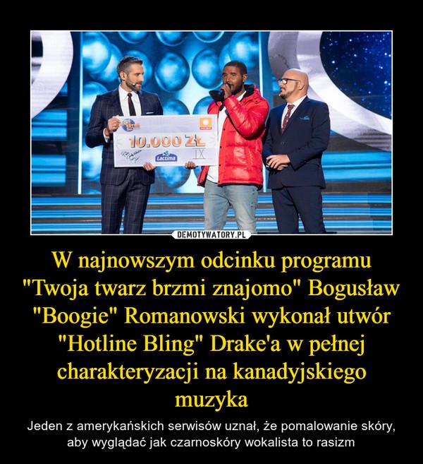 """W najnowszym odcinku programu """"Twoja twarz brzmi znajomo"""" Bogusław """"Boogie"""" Romanowski wykonał utwór """"Hotline Bling"""" Drake'a w pełnej charakteryzacji na kanadyjskiego muzyka – Jeden z amerykańskich serwisów uznał, że pomalowanie skóry, aby wyglądać jak czarnoskóry wokalista to rasizm"""