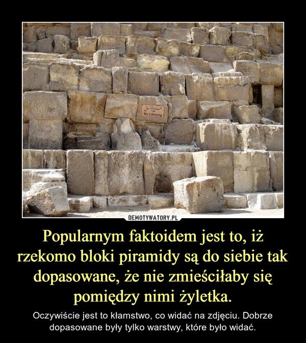 Popularnym faktoidem jest to, iż rzekomo bloki piramidy są do siebie tak dopasowane, że nie zmieściłaby się pomiędzy nimi żyletka. – Oczywiście jest to kłamstwo, co widać na zdjęciu. Dobrze dopasowane były tylko warstwy, które było widać.