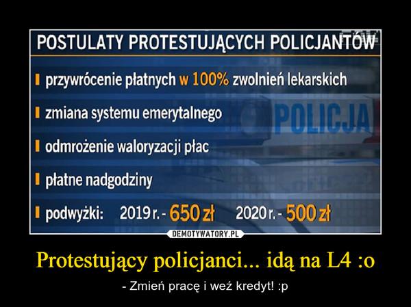 Protestujący policjanci... idą na L4 :o – - Zmień pracę i weź kredyt! :p