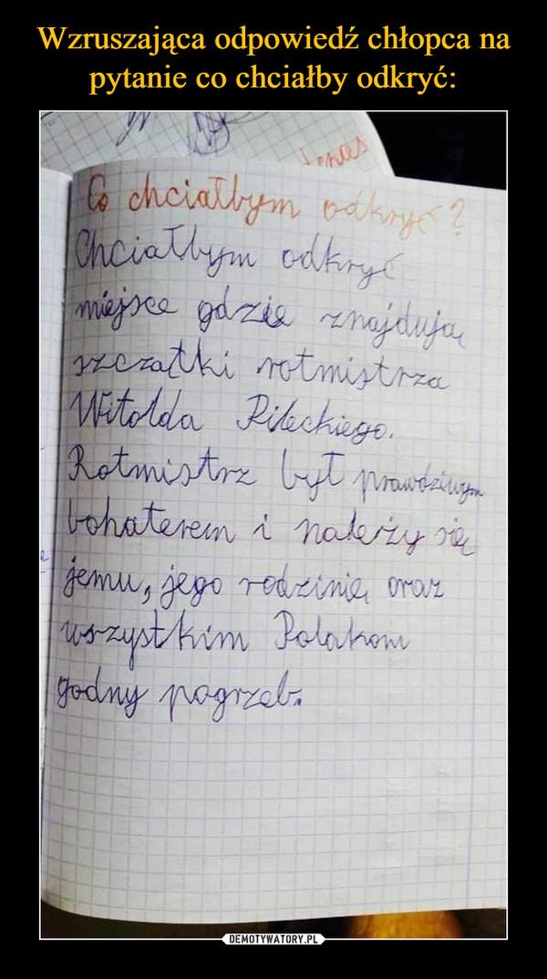 –  Co chciałbym odkryć?Chciałbym odkryć miejsce gdzie znajdują szczątki rotmistrza Witolda Pileckiego. Rotmistrz był prawdziwym bohaterem i należy się jemu, jego rodzinie oraz wszystkim Polakom godny pogrzeb