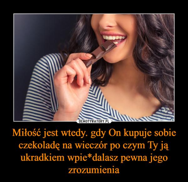 Miłość jest wtedy. gdy On kupuje sobie czekoladę na wieczór po czym Ty ją ukradkiem wpie*dalasz pewna jego zrozumienia –