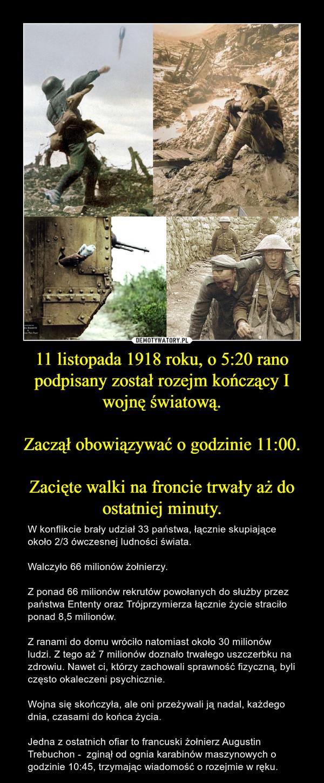 11 listopada 1918 roku, o 5:20 rano podpisany został rozejm kończący I wojnę światową.Zaczął obowiązywać o godzinie 11:00.Zacięte walki na froncie trwały aż do ostatniej minuty. – W konflikcie brały udział 33 państwa, łącznie skupiające około 2/3 ówczesnej ludności świata. Walczyło 66 milionów żołnierzy.Z ponad 66 milionów rekrutów powołanych do służby przez państwa Ententy oraz Trójprzymierza łącznie życie straciło ponad 8,5 milionów. Z ranami do domu wróciło natomiast około 30 milionów ludzi. Z tego aż 7 milionów doznało trwałego uszczerbku na zdrowiu. Nawet ci, którzy zachowali sprawność fizyczną, byli często okaleczeni psychicznie. Wojna się skończyła, ale oni przeżywali ją nadal, każdego dnia, czasami do końca życia. Jedna z ostatnich ofiar to francuski żołnierz Augustin Trebuchon -  zginął od ognia karabinów maszynowych o godzinie 10:45, trzymając wiadomość o rozejmie w ręku.