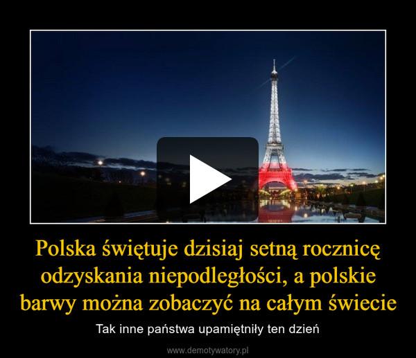 Polska świętuje dzisiaj setną rocznicę odzyskania niepodległości, a polskie barwy można zobaczyć na całym świecie – Tak inne państwa upamiętniły ten dzień