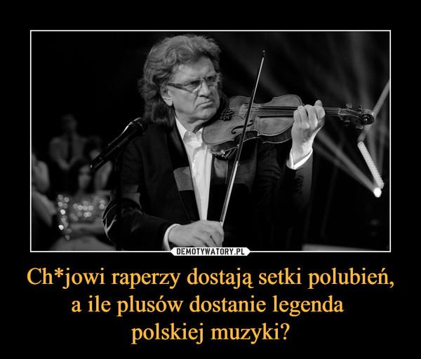 Ch*jowi raperzy dostają setki polubień, a ile plusów dostanie legenda polskiej muzyki? –