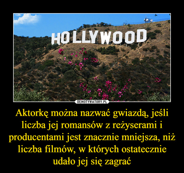 Aktorkę można nazwać gwiazdą, jeśli liczba jej romansów z reżyserami i producentami jest znacznie mniejsza, niż liczba filmów, w których ostatecznie udało jej się zagrać –