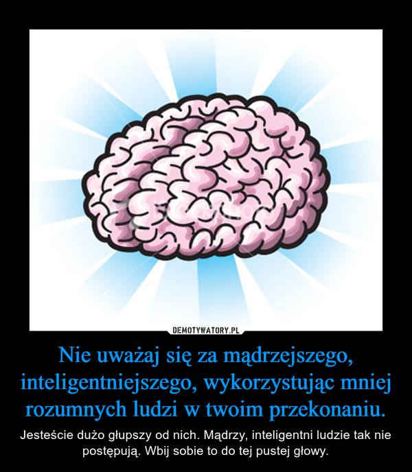 Nie uważaj się za mądrzejszego, inteligentniejszego, wykorzystując mniej rozumnych ludzi w twoim przekonaniu. – Jesteście dużo głupszy od nich. Mądrzy, inteligentni ludzie tak nie postępują. Wbij sobie to do tej pustej głowy.