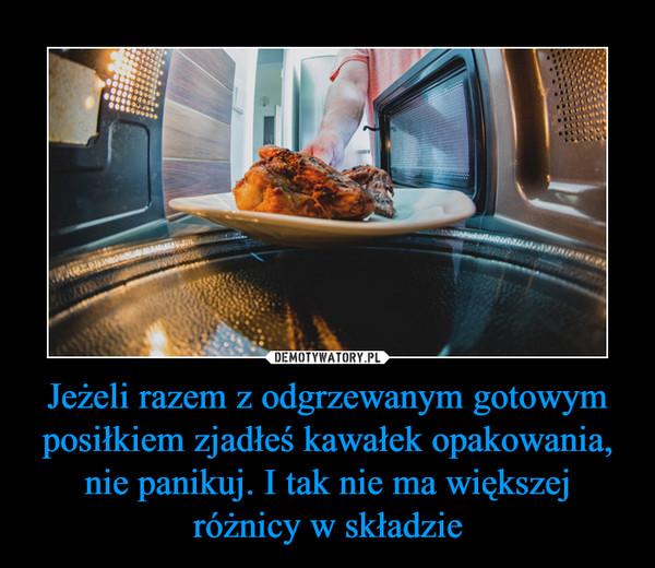 Jeżeli razem z odgrzewanym gotowym posiłkiem zjadłeś kawałek opakowania, nie panikuj. I tak nie ma większej różnicy w składzie –