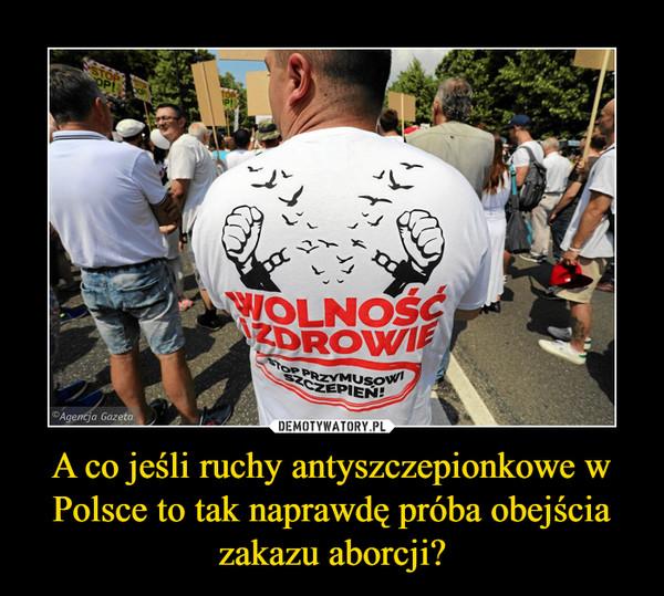 A co jeśli ruchy antyszczepionkowe w Polsce to tak naprawdę próba obejścia zakazu aborcji? –  wolność i zdrowie