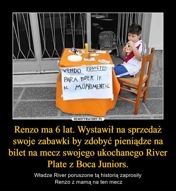 Renzo ma 6 lat. Wystawił na sprzedaż swoje zabawki by zdobyć pieniądze na bilet na mecz swojego ukochanego River Plate z Boca Juniors. – Władze River poruszone tą historią zaprosiły Renzo z mamą na ten mecz