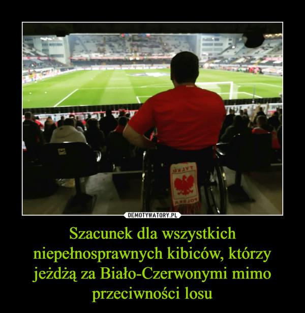 Szacunek dla wszystkich niepełnosprawnych kibiców, którzy jeżdżą za Biało-Czerwonymi mimo przeciwności losu –