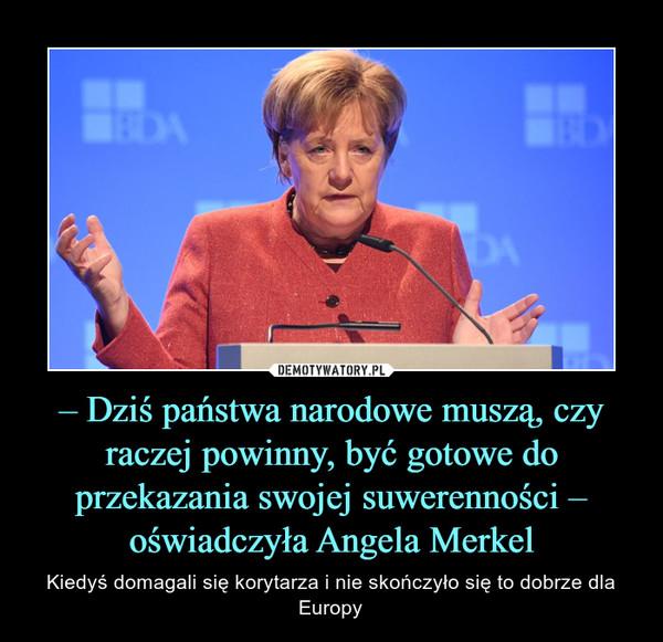– Dziś państwa narodowe muszą, czy raczej powinny, być gotowe do przekazania swojej suwerenności – oświadczyła Angela Merkel – Kiedyś domagali się korytarza i nie skończyło się to dobrze dla Europy