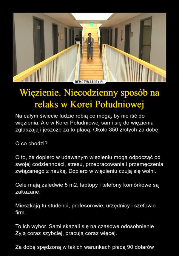 Więzienie. Niecodzienny sposób na relaks w Korei Południowej – Na całym świecie ludzie robią co mogą, by nie iść do więzienia. Ale w Korei Południowej sami się do więzienia zgłaszają i jeszcze za to płacą. Około 350 złotych za dobę.O co chodzi?O to, że dopiero w udawanym więzieniu mogą odpocząć od swojej codzienności, stresu, przepracowania i przemęczenia związanego z nauką. Dopiero w więzieniu czują się wolni.Cele mają zaledwie 5 m2, laptopy i telefony komórkowe są zakazane.Mieszkają tu studenci, profesorowie, urzędnicy i szefowie firm.To ich wybór. Sami skazali się na czasowe odosobnienie. Żyją coraz szybciej, pracują coraz więcej.Za dobę spędzoną w takich warunkach płacą 90 dolarów