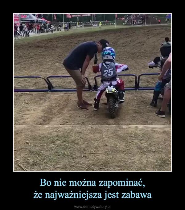 Bo nie można zapominać,że najważniejsza jest zabawa –