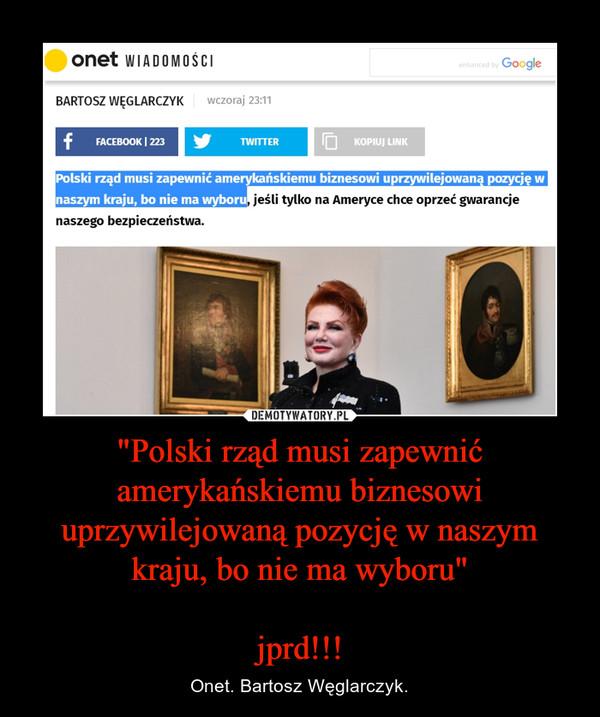 """""""Polski rząd musi zapewnić amerykańskiemu biznesowi uprzywilejowaną pozycję w naszym kraju, bo nie ma wyboru""""jprd!!! – Onet. Bartosz Węglarczyk."""
