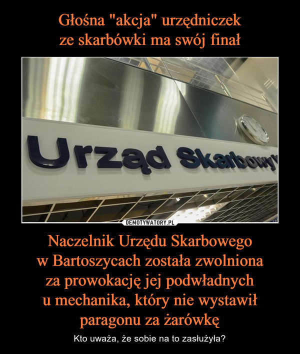 Naczelnik Urzędu Skarbowegow Bartoszycach została zwolnionaza prowokację jej podwładnychu mechanika, który nie wystawił paragonu za żarówkę – Kto uważa, że sobie na to zasłużyła?