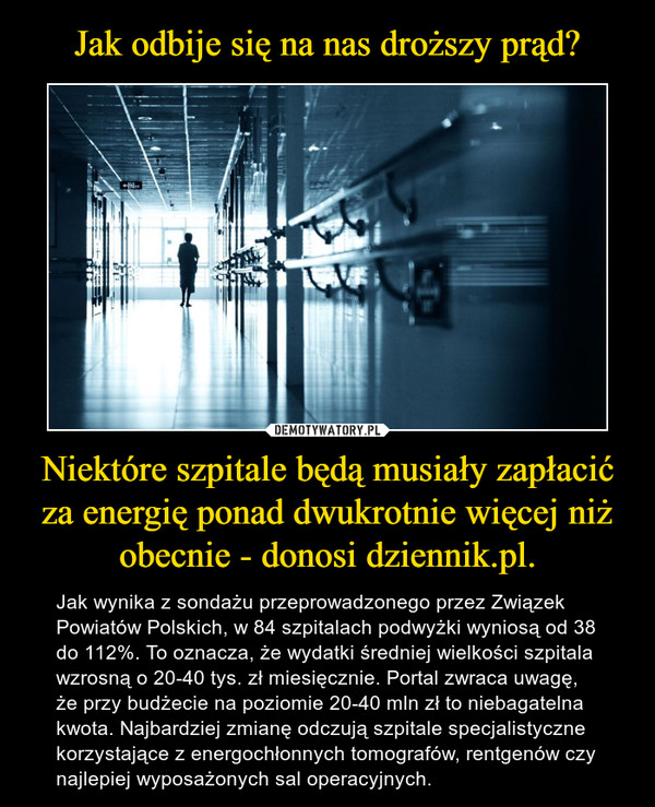 Niektóre szpitale będą musiały zapłacić za energię ponad dwukrotnie więcej niż obecnie - donosi dziennik.pl. – Jak wynika z sondażu przeprowadzonego przez Związek Powiatów Polskich, w 84 szpitalach podwyżki wyniosą od 38 do 112%. To oznacza, że wydatki średniej wielkości szpitala wzrosną o 20-40 tys. zł miesięcznie. Portal zwraca uwagę, że przy budżecie na poziomie 20-40 mln zł to niebagatelna kwota. Najbardziej zmianę odczują szpitale specjalistyczne korzystające z energochłonnych tomografów, rentgenów czy najlepiej wyposażonych sal operacyjnych.