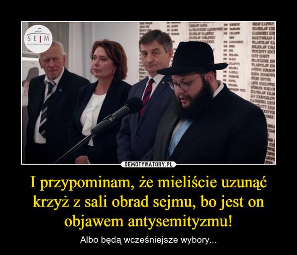 I przypominam, że mieliście uzunąć krzyż z sali obrad sejmu, bo jest on objawem antysemityzmu! – Albo będą wcześniejsze wybory...