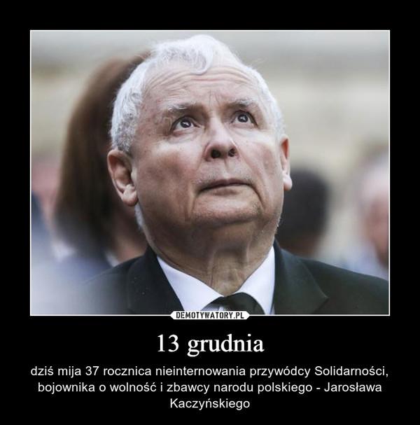 13 grudnia – dziś mija 37 rocznica nieinternowania przywódcy Solidarności, bojownika o wolność i zbawcy narodu polskiego - Jarosława Kaczyńskiego