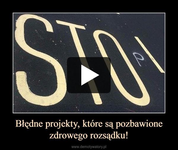 Błędne projekty, które są pozbawione zdrowego rozsądku! –