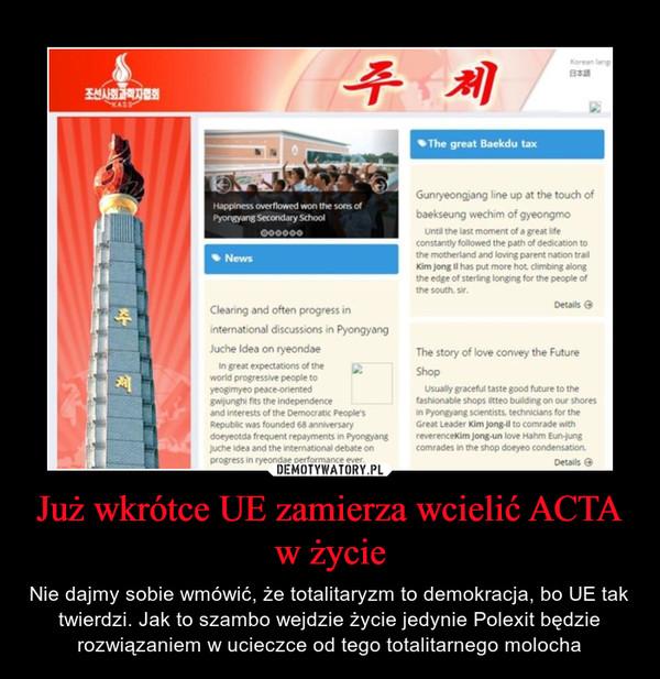 Już wkrótce UE zamierza wcielić ACTA w życie – Nie dajmy sobie wmówić, że totalitaryzm to demokracja, bo UE tak twierdzi. Jak to szambo wejdzie życie jedynie Polexit będzie rozwiązaniem w ucieczce od tego totalitarnego molocha