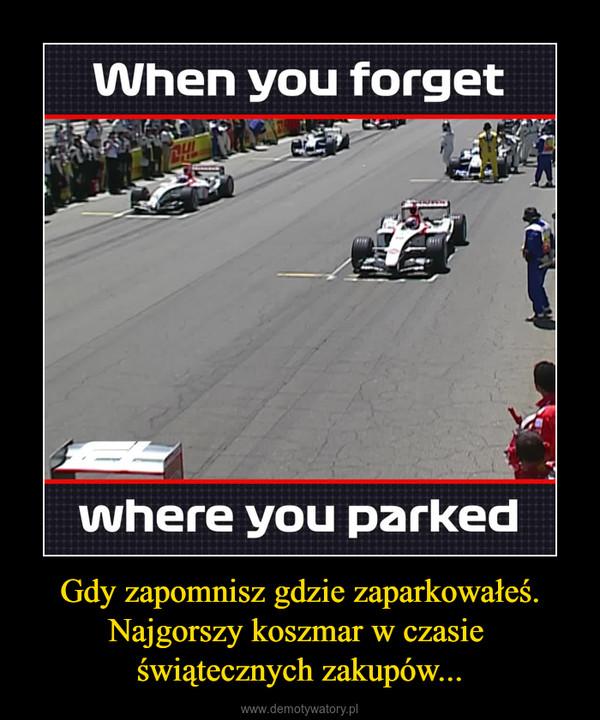 Gdy zapomnisz gdzie zaparkowałeś.Najgorszy koszmar w czasie świątecznych zakupów... –