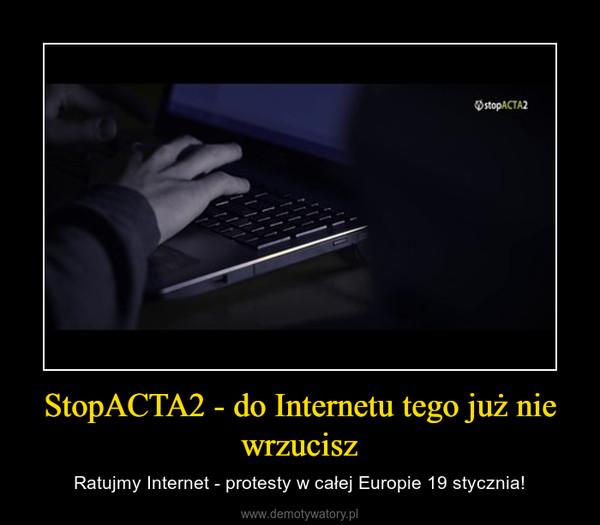 StopACTA2 - do Internetu tego już nie wrzucisz – Ratujmy Internet - protesty w całej Europie 19 stycznia!